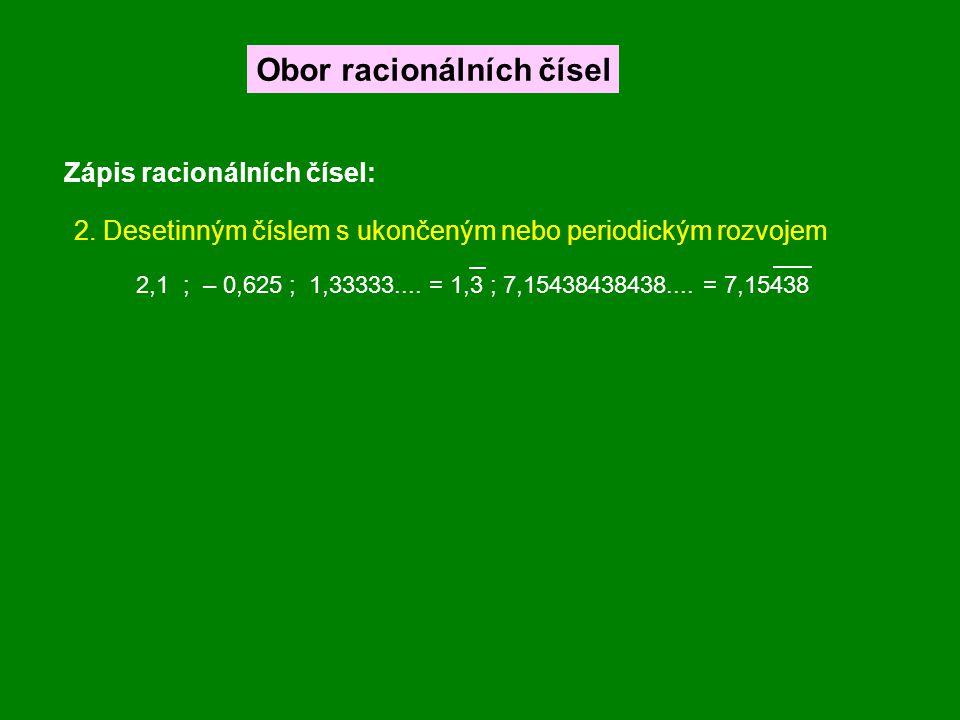 Zápis racionálních čísel: Obor racionálních čísel 2. Desetinným číslem s ukončeným nebo periodickým rozvojem 2,1 ; – 0,625 ; 1,33333.... = 1,3 ; 7,154