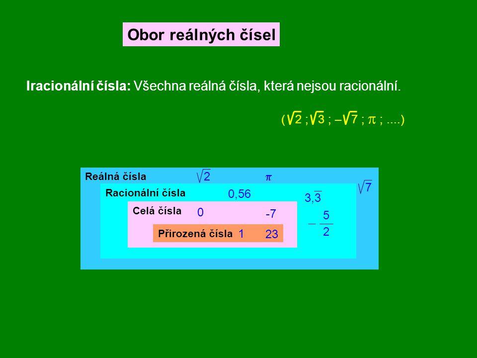Obor reálných čísel Iracionální čísla: Všechna reálná čísla, která nejsou racionální. ( 2 ; 3 ; – 7 ;  ;....) Reálná čísla Racionální čísla Celá čísl