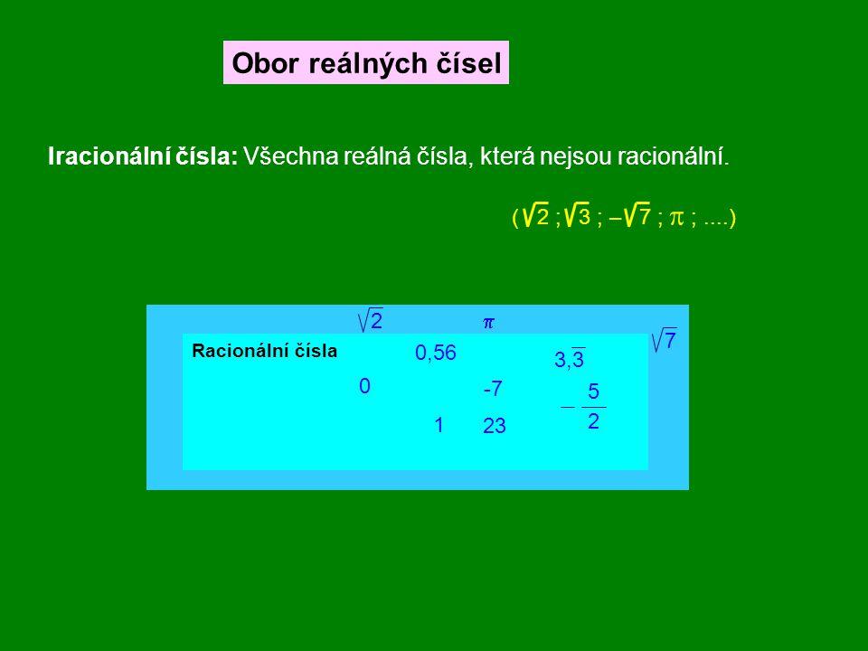 Obor reálných čísel Iracionální čísla: Všechna reálná čísla, která nejsou racionální. ( 2 ; 3 ; – 7 ;  ;....) Racionální čísla 2  0,56 3,3 5 2 0 -7