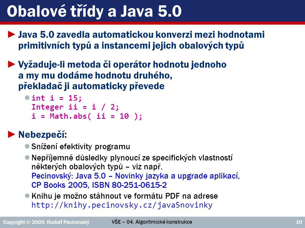 VŠE – 04. Algoritmické konstrukce Copyright © 2009, Rudolf Pecinovský 10 Obalové třídy a Java 5.0 ►Java 5.0 zavedla automatickou konverzi mezi hodnota