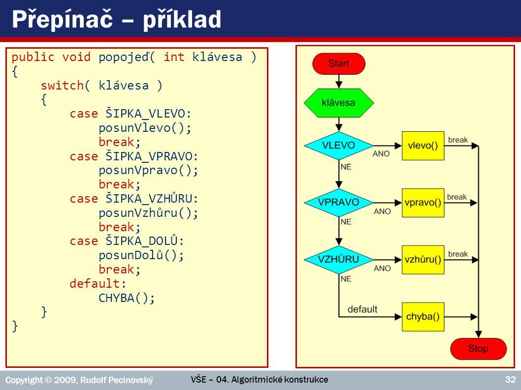 VŠE – 04. Algoritmické konstrukce Copyright © 2009, Rudolf Pecinovský 32 Přepínač – příklad public void popojeď( int klávesa ) { switch( klávesa ) { c