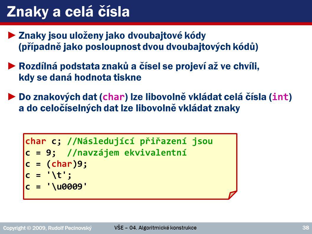 VŠE – 04. Algoritmické konstrukce Copyright © 2009, Rudolf Pecinovský 38 Znaky a celá čísla ►Znaky jsou uloženy jako dvoubajtové kódy (případně jako p