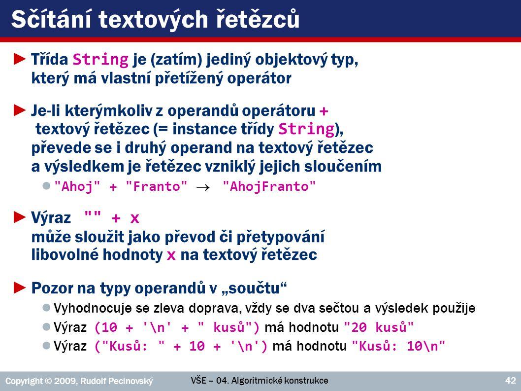 VŠE – 04. Algoritmické konstrukce Copyright © 2009, Rudolf Pecinovský 42 Sčítání textových řetězců ►Třída String je (zatím) jediný objektový typ, kter