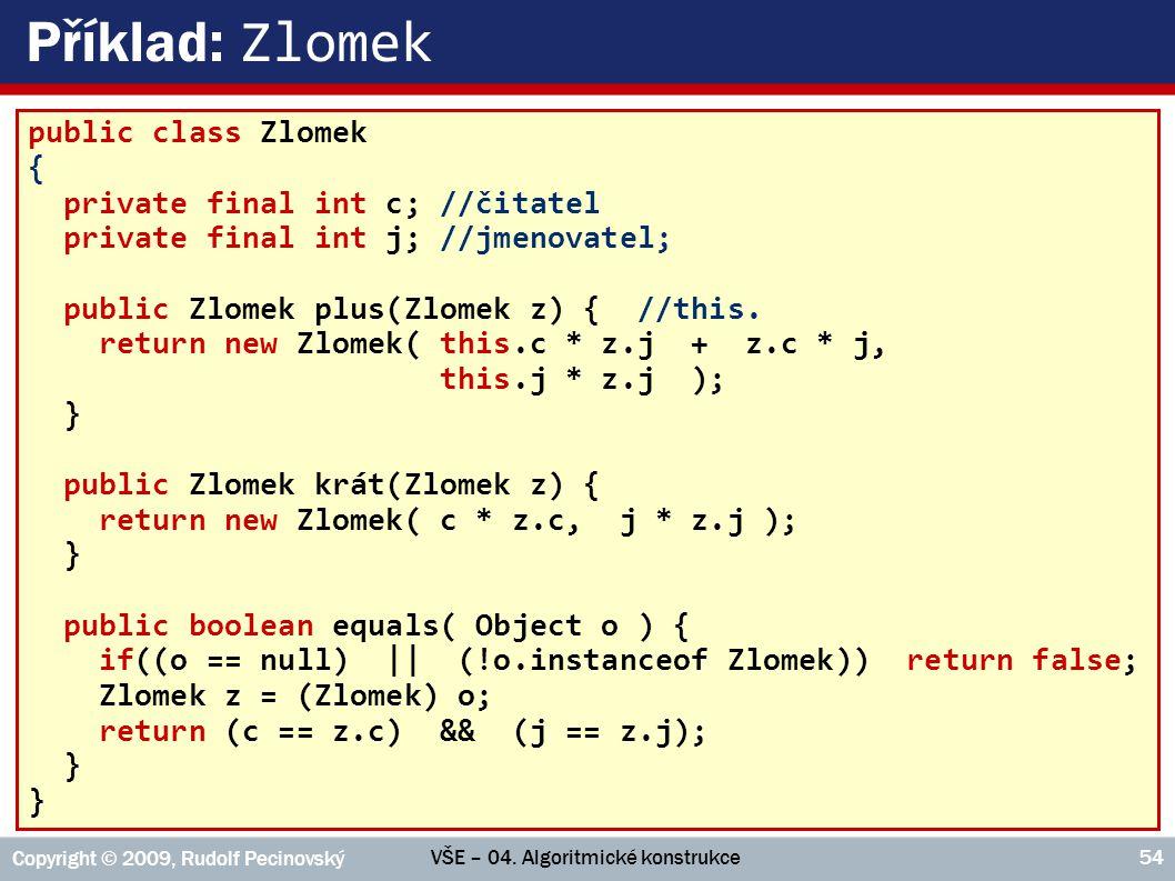 VŠE – 04. Algoritmické konstrukce Copyright © 2009, Rudolf Pecinovský 54 Příklad: Zlomek public class Zlomek { private final int c; //čitatel private