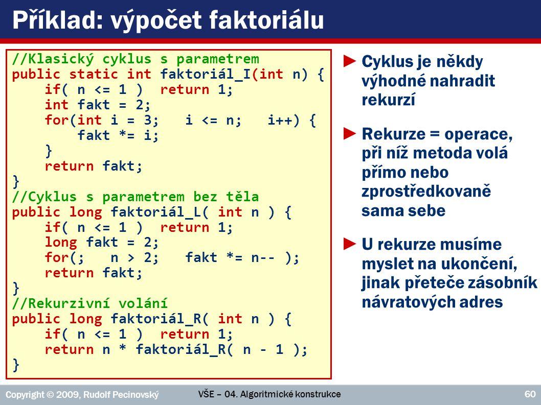 VŠE – 04. Algoritmické konstrukce Copyright © 2009, Rudolf Pecinovský 60 Příklad: výpočet faktoriálu //Klasický cyklus s parametrem public static int