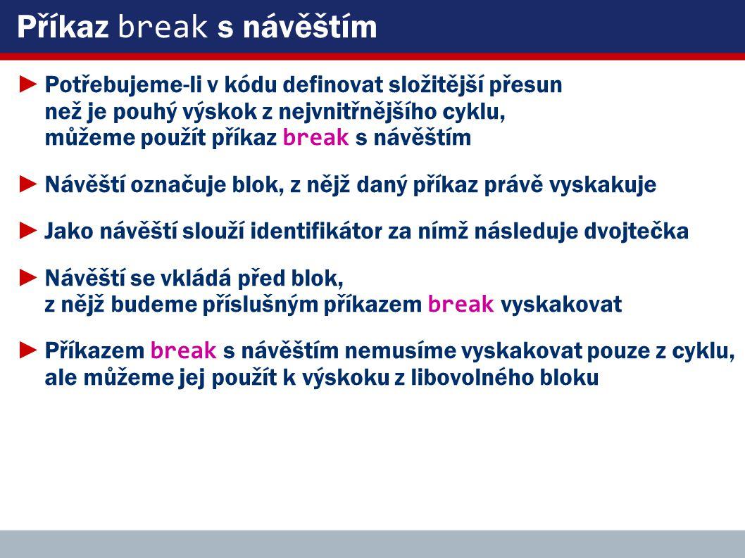 Příkaz break s návěštím ►Potřebujeme-li v kódu definovat složitější přesun než je pouhý výskok z nejvnitřnějšího cyklu, můžeme použít příkaz break s návěštím ►Návěští označuje blok, z nějž daný příkaz právě vyskakuje ►Jako návěští slouží identifikátor za nímž následuje dvojtečka ►Návěští se vkládá před blok, z nějž budeme příslušným příkazem break vyskakovat ►Příkazem break s návěštím nemusíme vyskakovat pouze z cyklu, ale můžeme jej použít k výskoku z libovolného bloku