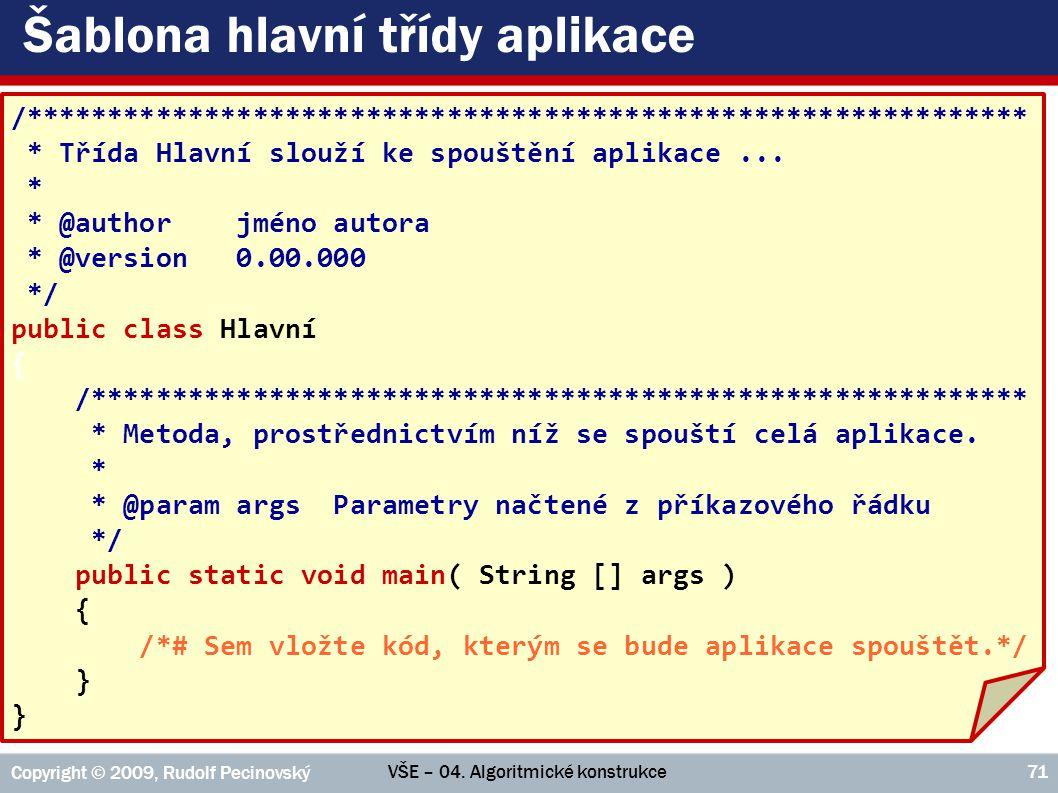 VŠE – 04. Algoritmické konstrukce Copyright © 2009, Rudolf Pecinovský 71 Šablona hlavní třídy aplikace /**********************************************