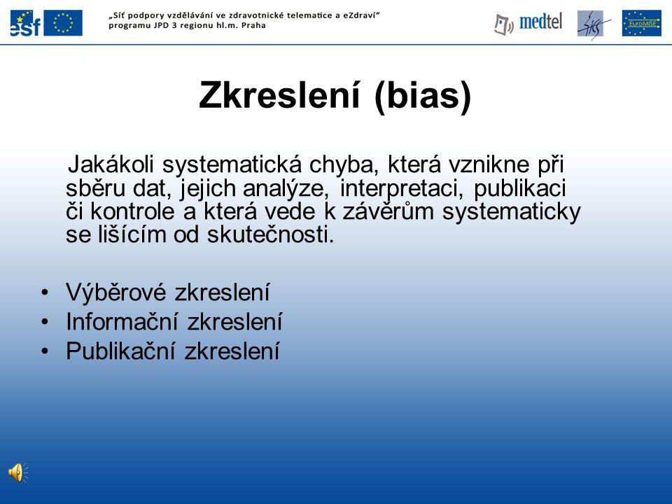 Zkreslení (bias) Jakákoli systematická chyba, která vznikne při sběru dat, jejich analýze, interpretaci, publikaci či kontrole a která vede k závěrům
