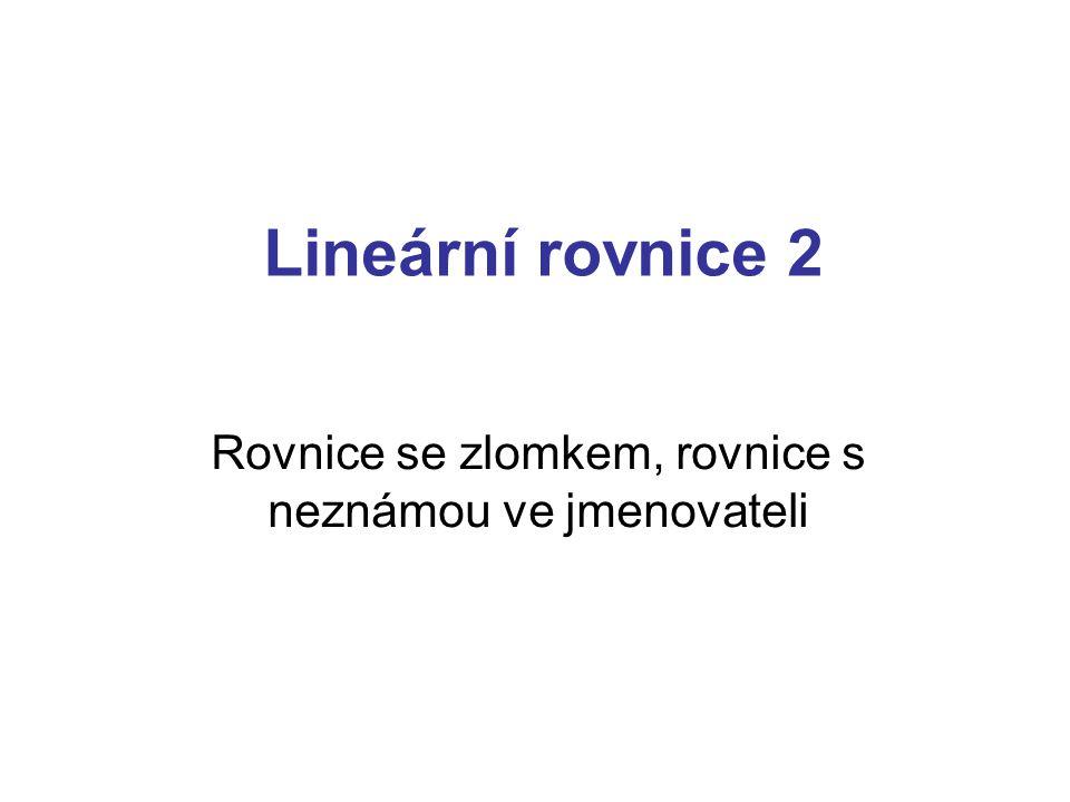 Lineární rovnice 2 Rovnice se zlomkem, rovnice s neznámou ve jmenovateli