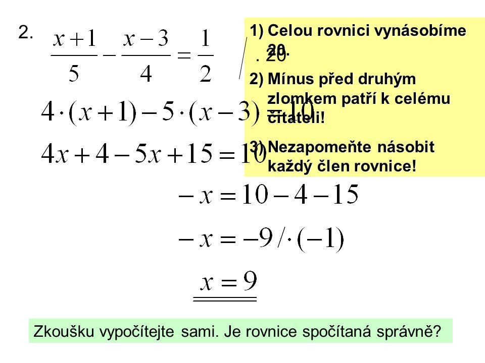2. 1)Celou rovnici vynásobíme 20. 2)Mínus před druhým zlomkem patří k celému čitateli! 3)Nezapomeňte násobit každý člen rovnice!. 20 Zkoušku vypočítej