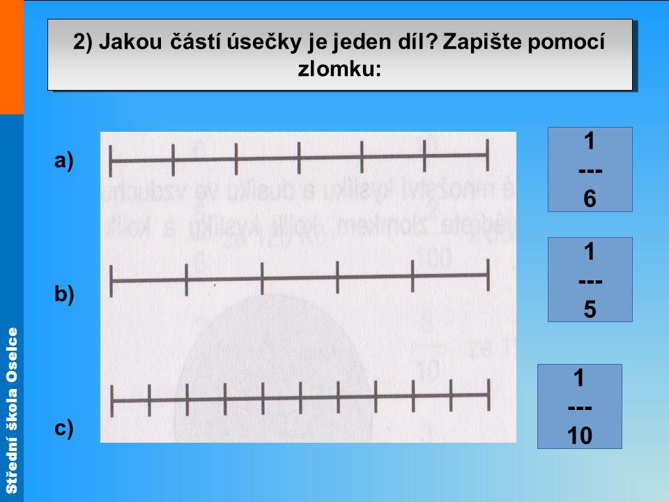Střední škola Oselce 2. Zapište zlomkem: 1 --- 6 1 --- 10 1 --- 5 2) Jakou částí úsečky je jeden díl? Zapište pomocí zlomku: a) b) c)
