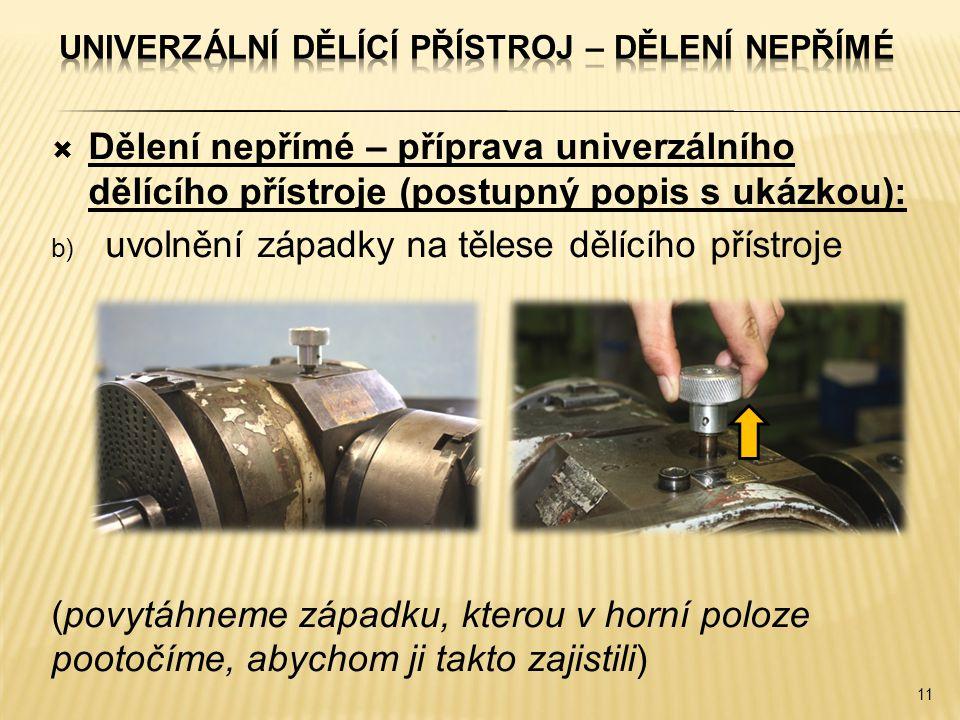 Dělení nepřímé – příprava univerzálního dělícího přístroje (postupný popis s ukázkou): b) uvolnění západky na tělese dělícího přístroje (povytáhneme