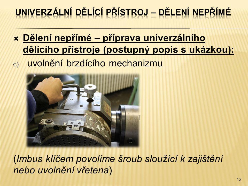  Dělení nepřímé – příprava univerzálního dělícího přístroje (postupný popis s ukázkou): c) uvolnění brzdícího mechanizmu (Imbus klíčem povolíme šroub sloužící k zajištění nebo uvolnění vřetena) 12