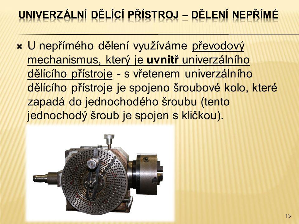  U nepřímého dělení využíváme převodový mechanismus, který je uvnitř univerzálního dělícího přístroje - s vřetenem univerzálního dělícího přístroje je spojeno šroubové kolo, které zapadá do jednochodého šroubu (tento jednochodý šroub je spojen s kličkou).