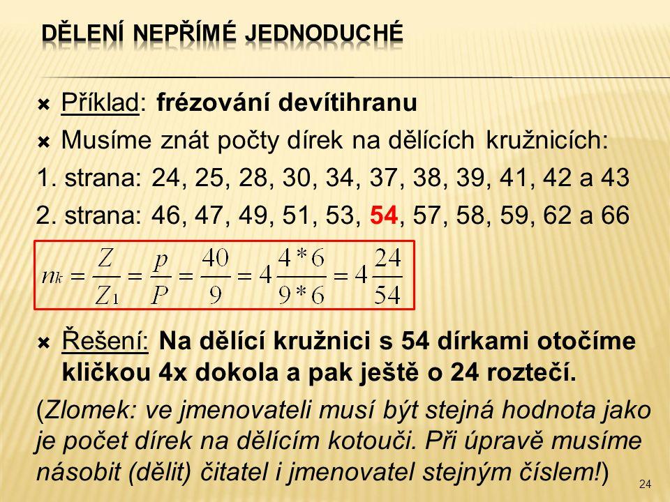  Příklad: frézování devítihranu  Musíme znát počty dírek na dělících kružnicích: 1. strana: 24, 25, 28, 30, 34, 37, 38, 39, 41, 42 a 43 2. strana: 4