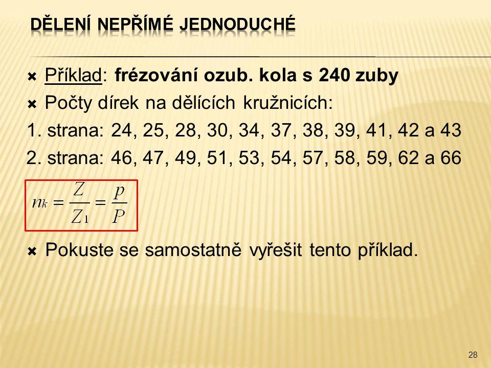  Příklad: frézování ozub. kola s 240 zuby  Počty dírek na dělících kružnicích: 1. strana: 24, 25, 28, 30, 34, 37, 38, 39, 41, 42 a 43 2. strana: 46,