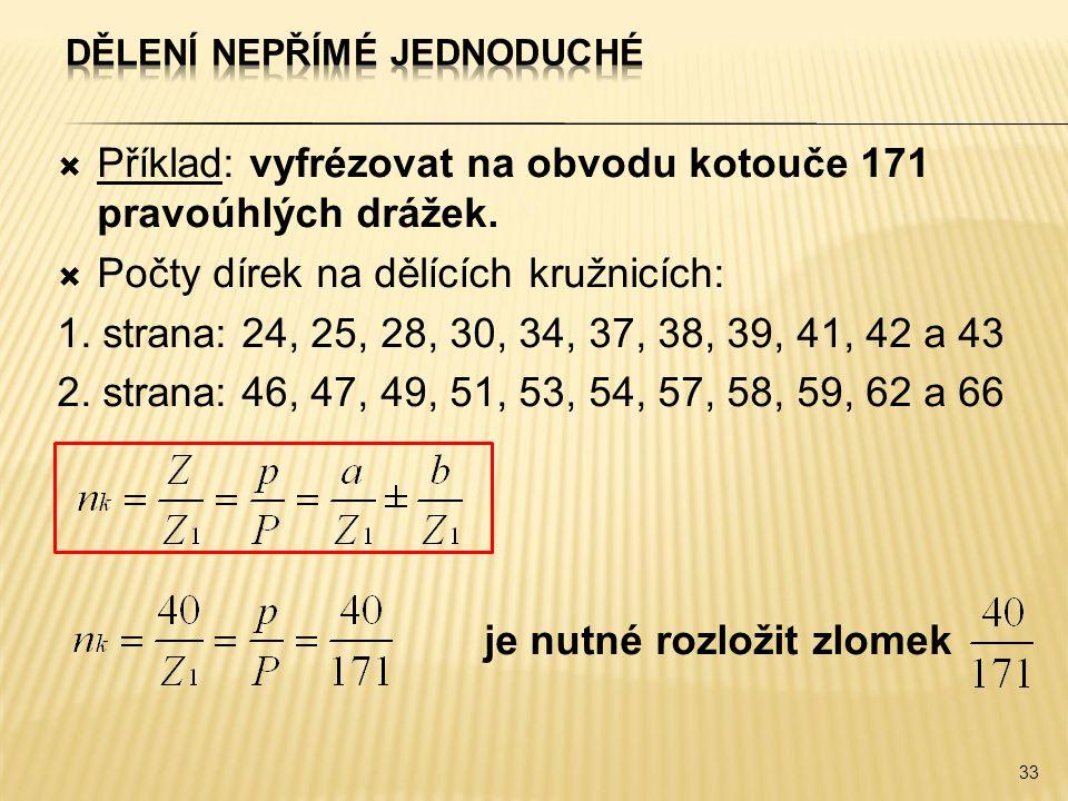  Příklad: vyfrézovat na obvodu kotouče 171 pravoúhlých drážek.  Počty dírek na dělících kružnicích: 1. strana: 24, 25, 28, 30, 34, 37, 38, 39, 41, 4