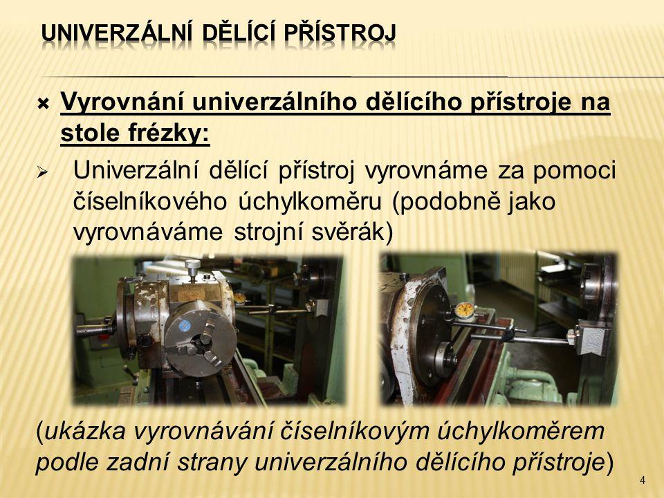  Vyrovnání univerzálního dělícího přístroje na stole frézky:  Univerzální dělící přístroj vyrovnáme za pomoci číselníkového úchylkoměru (podobně jako vyrovnáváme strojní svěrák) (ukázka vyrovnávání číselníkovým úchylkoměrem podle zadní strany univerzálního dělícího přístroje) 4