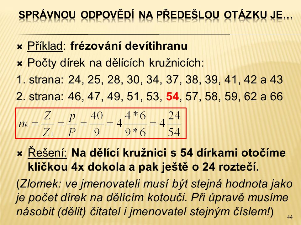  Příklad: frézování devítihranu  Počty dírek na dělících kružnicích: 1. strana: 24, 25, 28, 30, 34, 37, 38, 39, 41, 42 a 43 2. strana: 46, 47, 49, 5
