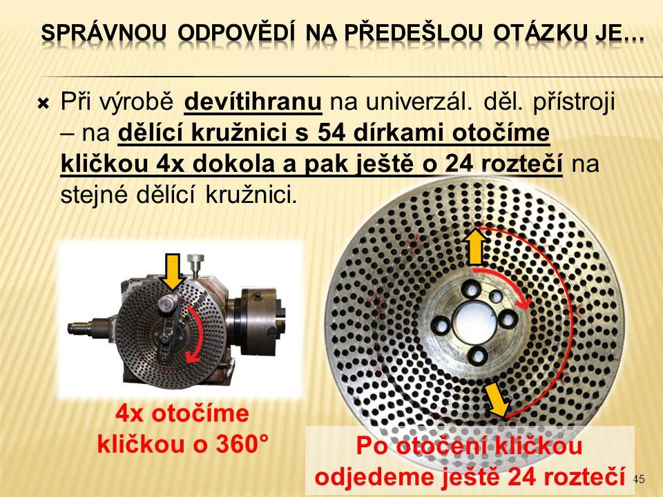  Při výrobě devítihranu na univerzál. děl. přístroji – na dělící kružnici s 54 dírkami otočíme kličkou 4x dokola a pak ještě o 24 roztečí na stejné d
