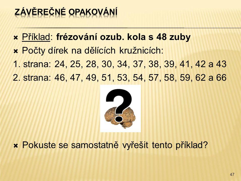  Příklad: frézování ozub. kola s 48 zuby  Počty dírek na dělících kružnicích: 1. strana: 24, 25, 28, 30, 34, 37, 38, 39, 41, 42 a 43 2. strana: 46,