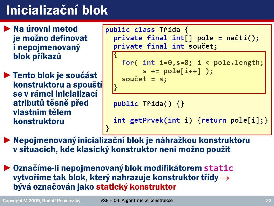 VŠE – 04. Algoritmické konstrukce Copyright © 2009, Rudolf Pecinovský 22 Inicializační blok ►Na úrovni metod je možno definovat i nepojmenovaný blok p