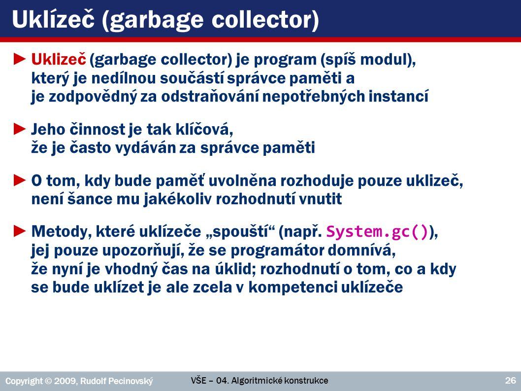 VŠE – 04. Algoritmické konstrukce Copyright © 2009, Rudolf Pecinovský 26 Uklízeč (garbage collector) ►Uklizeč (garbage collector) je program (spíš mod