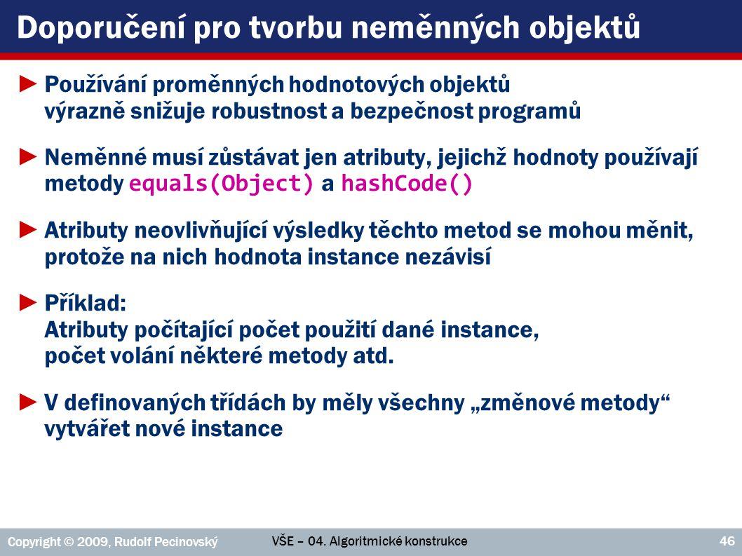 VŠE – 04. Algoritmické konstrukce Copyright © 2009, Rudolf Pecinovský 46 Doporučení pro tvorbu neměnných objektů ►Používání proměnných hodnotových obj