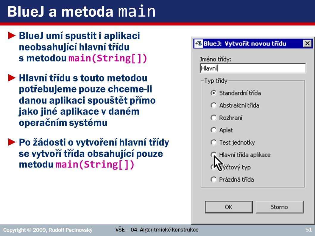 VŠE – 04. Algoritmické konstrukce Copyright © 2009, Rudolf Pecinovský 51 BlueJ a metoda main ►BlueJ umí spustit i aplikaci neobsahující hlavní třídu s
