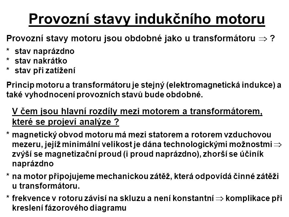 Provozní stavy indukčního motoru Provozní stavy motoru jsou obdobné jako u transformátoru  ? *stav naprázdno *stav nakrátko *stav při zatížení Princi