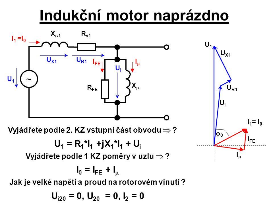 Indukční motor naprázdno U1U1 UiUi UiUi  X1X1 R v1 R FE XX II I FE II I 1 = I 0 U R1 U X1 U R1 U X1 U1U1 00 Vyjádřete podle 2. KZ vstupní č
