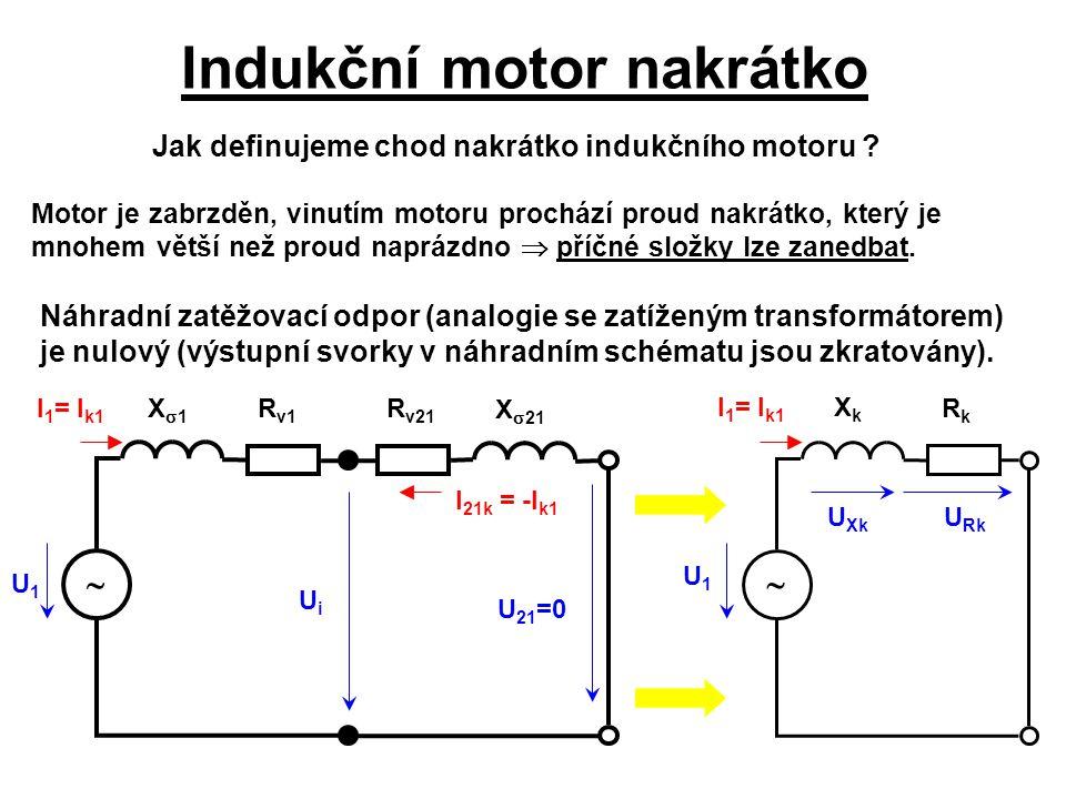 Indukční motor nakrátko U1U1 I 1 = I k1 I 21k = -I k1 UiUi U 21 =0 U Rk U Xk Jak definujeme chod nakrátko indukčního motoru ? Motor je zabrzděn, vinut