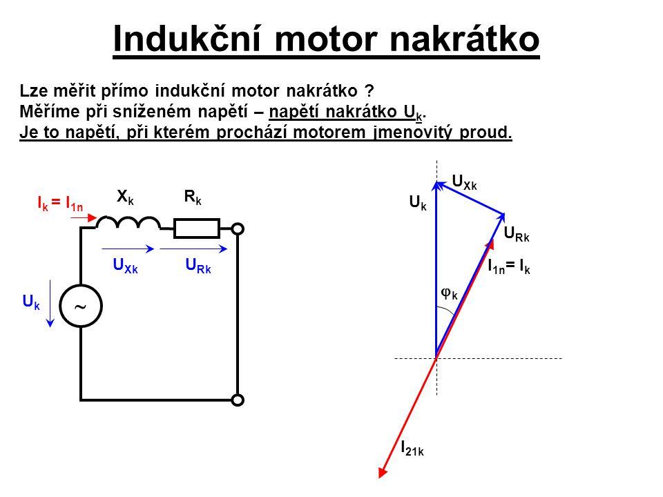 Indukční motor nakrátko U Rk U Xk I k = I 1n UkUk XkXk RkRk  Lze měřit přímo indukční motor nakrátko ? Měříme při sníženém napětí – napětí nakrátko U