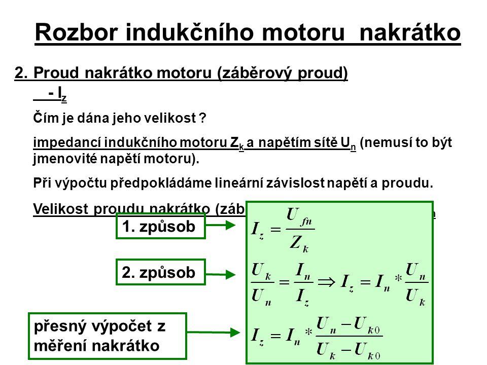 Rozbor indukčního motoru nakrátko 2.Proud nakrátko motoru (záběrový proud) - I z Čím je dána jeho velikost ? impedancí indukčního motoru Z k a napětím