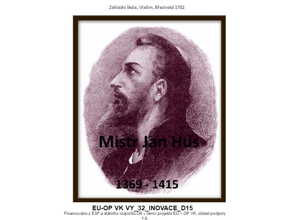 Mistr Jan Hus 1369 - 1415 Základní škola, Vlašim, Březinská 1702 EU-OP VK VY_32_INOVACE_D15 Financováno z ESF a státního rozpočtu ČR v rámci projektu