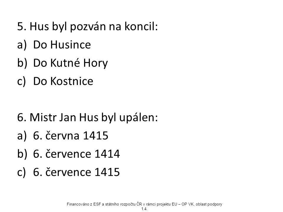 5. Hus byl pozván na koncil: a)Do Husince b)Do Kutné Hory c)Do Kostnice 6. Mistr Jan Hus byl upálen: a)6. června 1415 b)6. července 1414 c)6. července