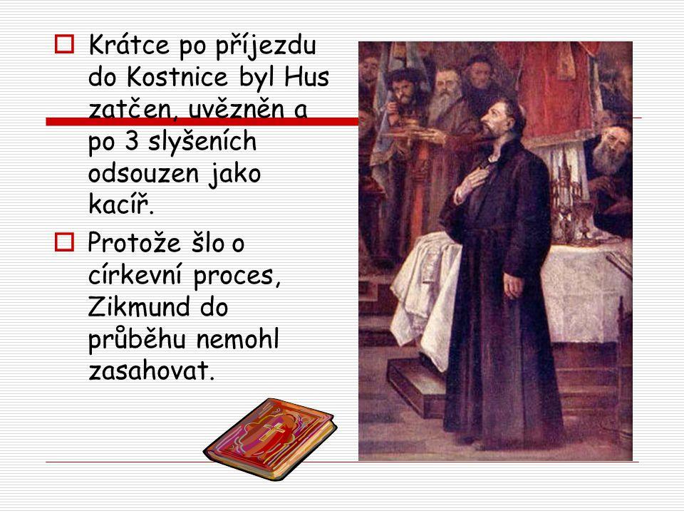  Krátce po příjezdu do Kostnice byl Hus zatčen, uvězněn a po 3 slyšeních odsouzen jako kacíř.  Protože šlo o církevní proces, Zikmund do průběhu nem