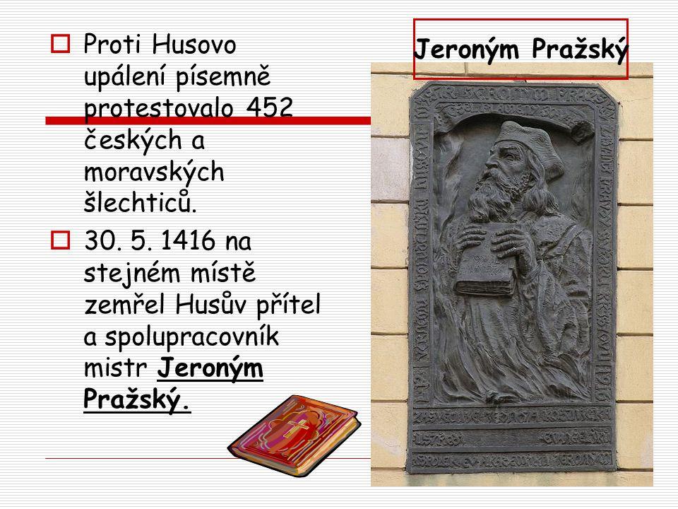  Proti Husovo upálení písemně protestovalo 452 českých a moravských šlechticů.  30. 5. 1416 na stejném místě zemřel Husův přítel a spolupracovník mi
