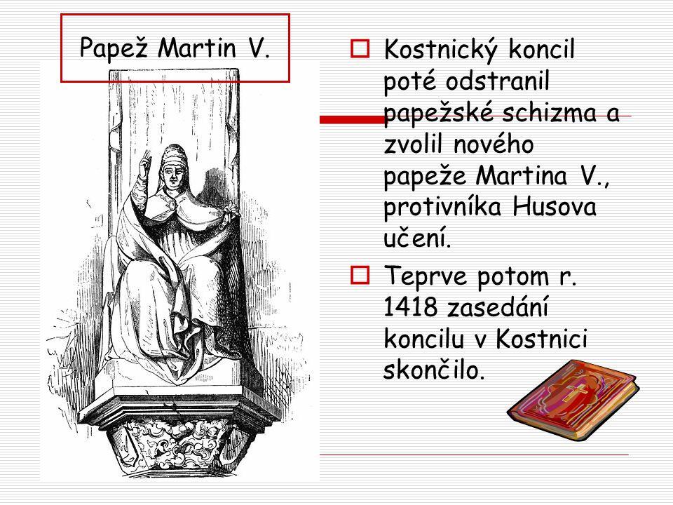  Kostnický koncil poté odstranil papežské schizma a zvolil nového papeže Martina V., protivníka Husova učení.  Teprve potom r. 1418 zasedání koncilu