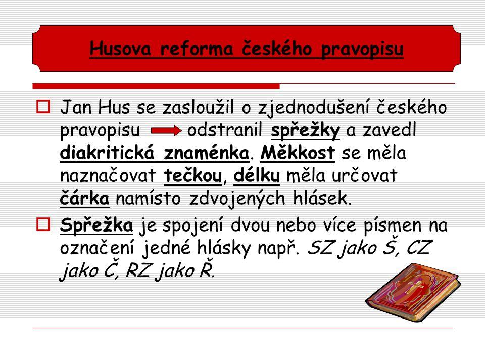  Jan Hus se zasloužil o zjednodušení českého pravopisu odstranil spřežky a zavedl diakritická znaménka. Měkkost se měla naznačovat tečkou, délku měla