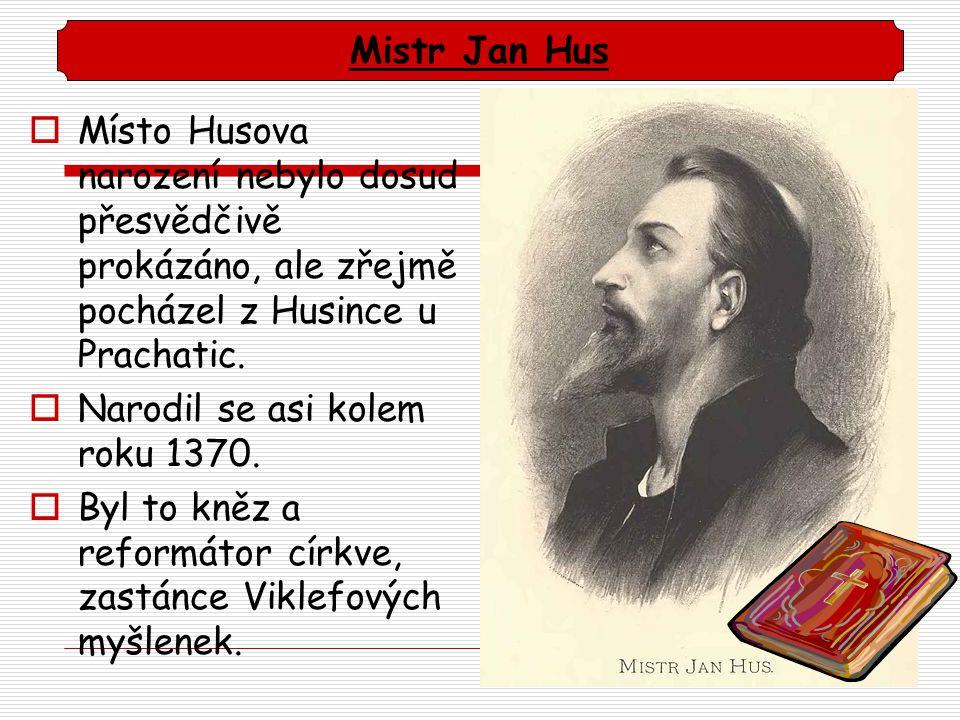 Místo Husova narození nebylo dosud přesvědčivě prokázáno, ale zřejmě pocházel z Husince u Prachatic.  Narodil se asi kolem roku 1370.  Byl to kněz