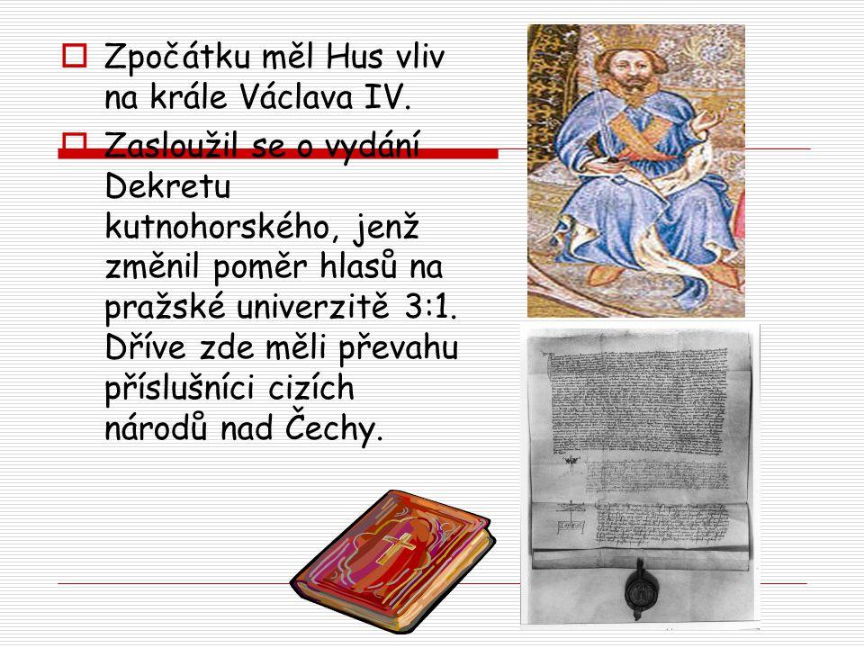  Zpočátku měl Hus vliv na krále Václava IV.  Zasloužil se o vydání Dekretu kutnohorského, jenž změnil poměr hlasů na pražské univerzitě 3:1. Dříve z