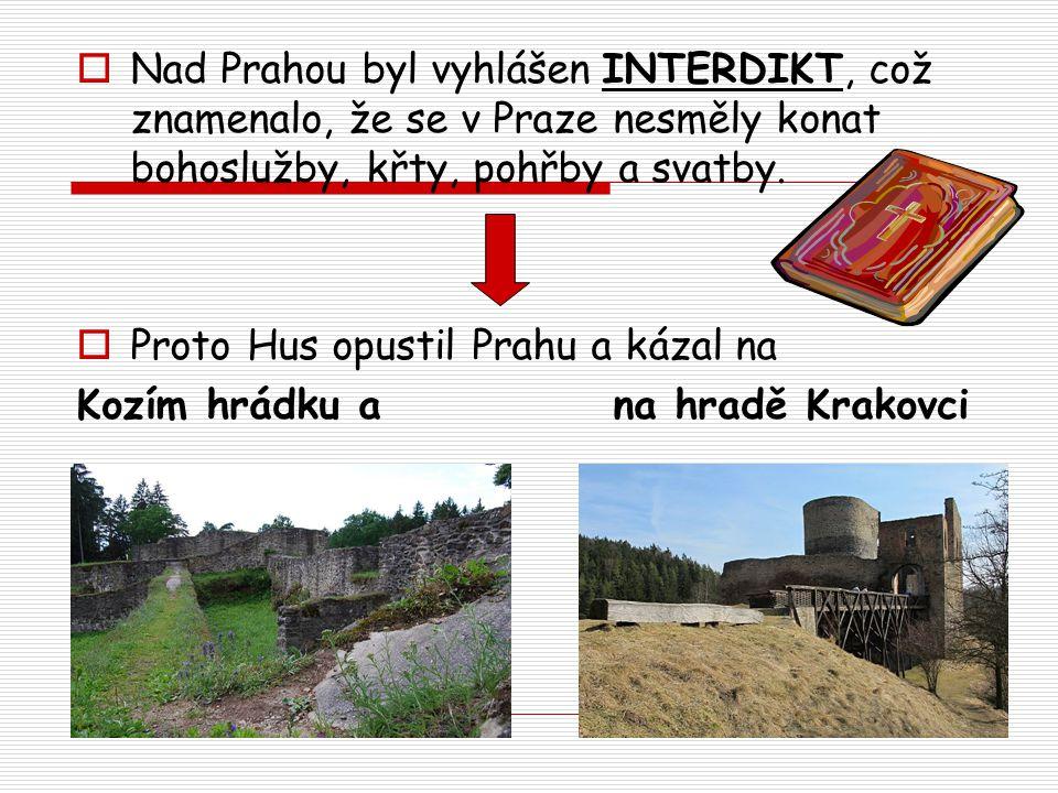  Nad Prahou byl vyhlášen INTERDIKT, což znamenalo, že se v Praze nesměly konat bohoslužby, křty, pohřby a svatby.  Proto Hus opustil Prahu a kázal n