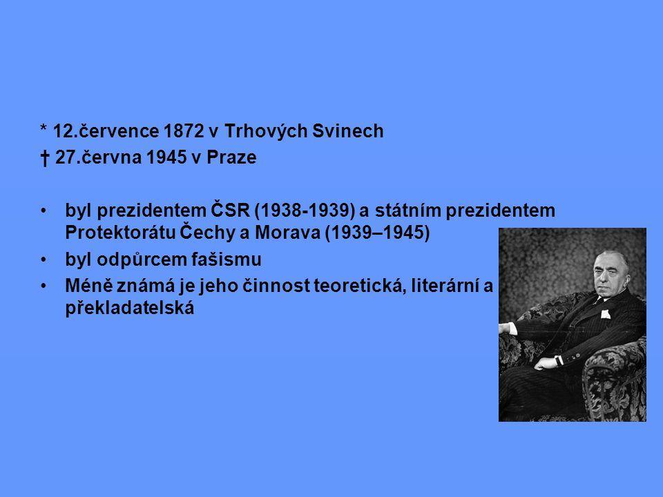 * 12.července 1872 v Trhových Svinech † 27.června 1945 v Praze byl prezidentem ČSR (1938-1939) a státním prezidentem Protektorátu Čechy a Morava (1939