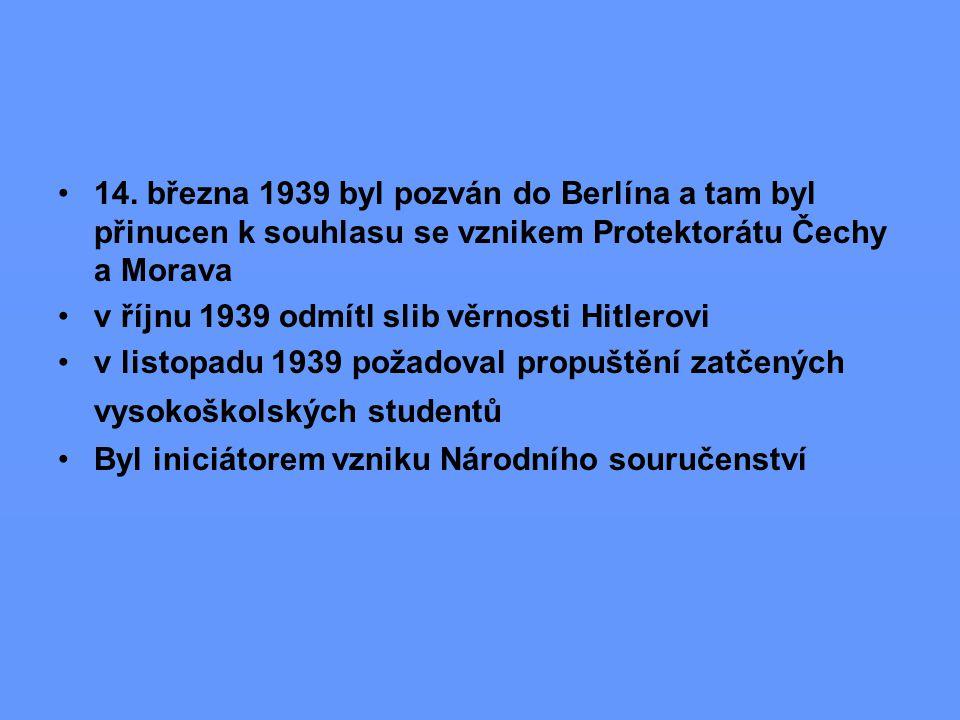 14. března 1939 byl pozván do Berlína a tam byl přinucen k souhlasu se vznikem Protektorátu Čechy a Morava v říjnu 1939 odmítl slib věrnosti Hitlerovi