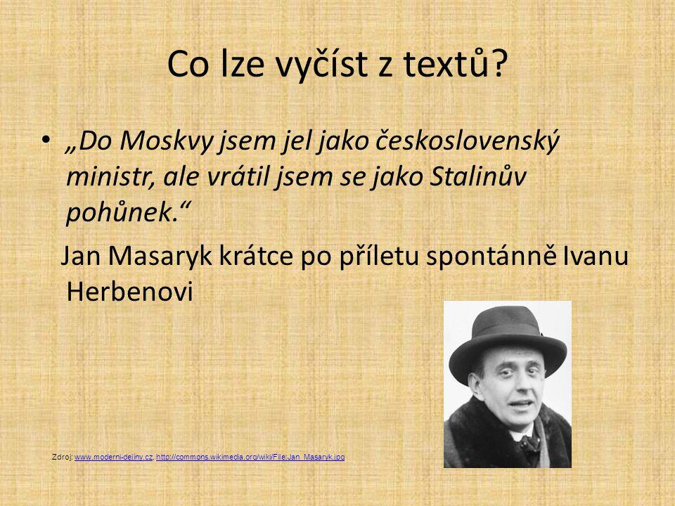 """Co lze vyčíst z textů? """"Do Moskvy jsem jel jako československý ministr, ale vrátil jsem se jako Stalinův pohůnek."""" Jan Masaryk krátce po příletu spont"""