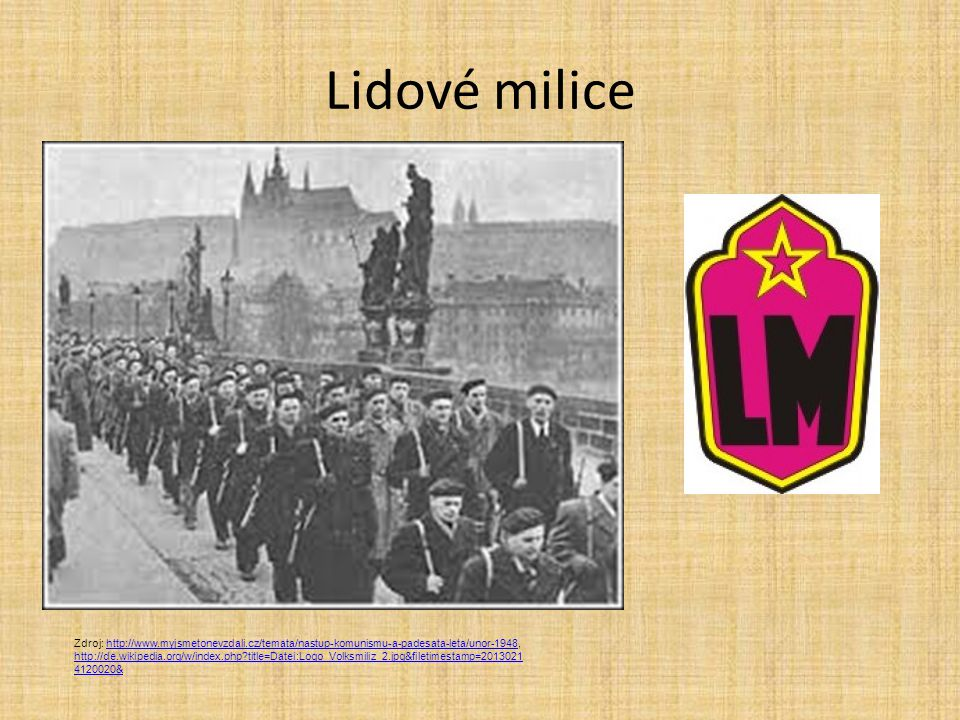 Lidové milice Zdroj: http://www.myjsmetonevzdali.cz/temata/nastup-komunismu-a-padesata-leta/unor-1948, http://de.wikipedia.org/w/index.php?title=Datei:Logo_Volksmiliz_2.jpg&filetimestamp=2013021 4120020&http://www.myjsmetonevzdali.cz/temata/nastup-komunismu-a-padesata-leta/unor-1948 http://de.wikipedia.org/w/index.php?title=Datei:Logo_Volksmiliz_2.jpg&filetimestamp=2013021 4120020&