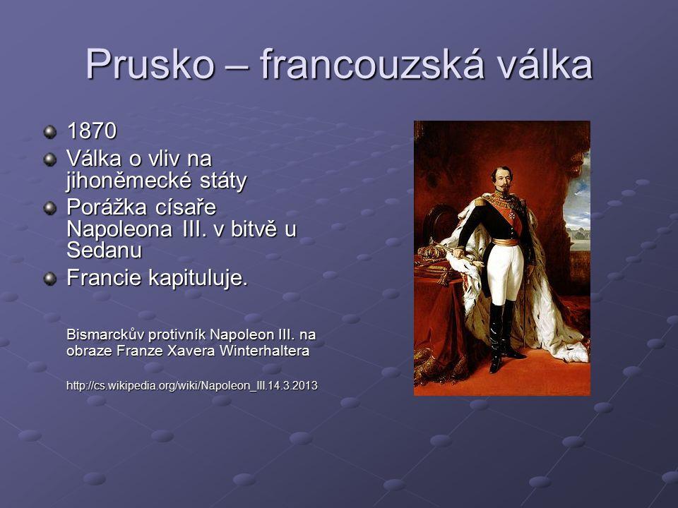Prusko – francouzská válka 1870 Válka o vliv na jihoněmecké státy Porážka císaře Napoleona III.