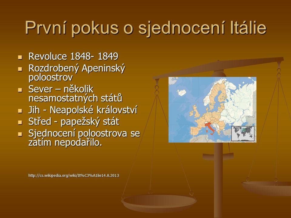 První pokus o sjednocení Itálie Revoluce 1848- 1849 Revoluce 1848- 1849 Rozdrobený Apeninský poloostrov Rozdrobený Apeninský poloostrov Sever – několik nesamostatných států Sever – několik nesamostatných států Jih - Neapolské království Jih - Neapolské království Střed - papežský stát Střed - papežský stát Sjednocení poloostrova se zatím nepodařilo.