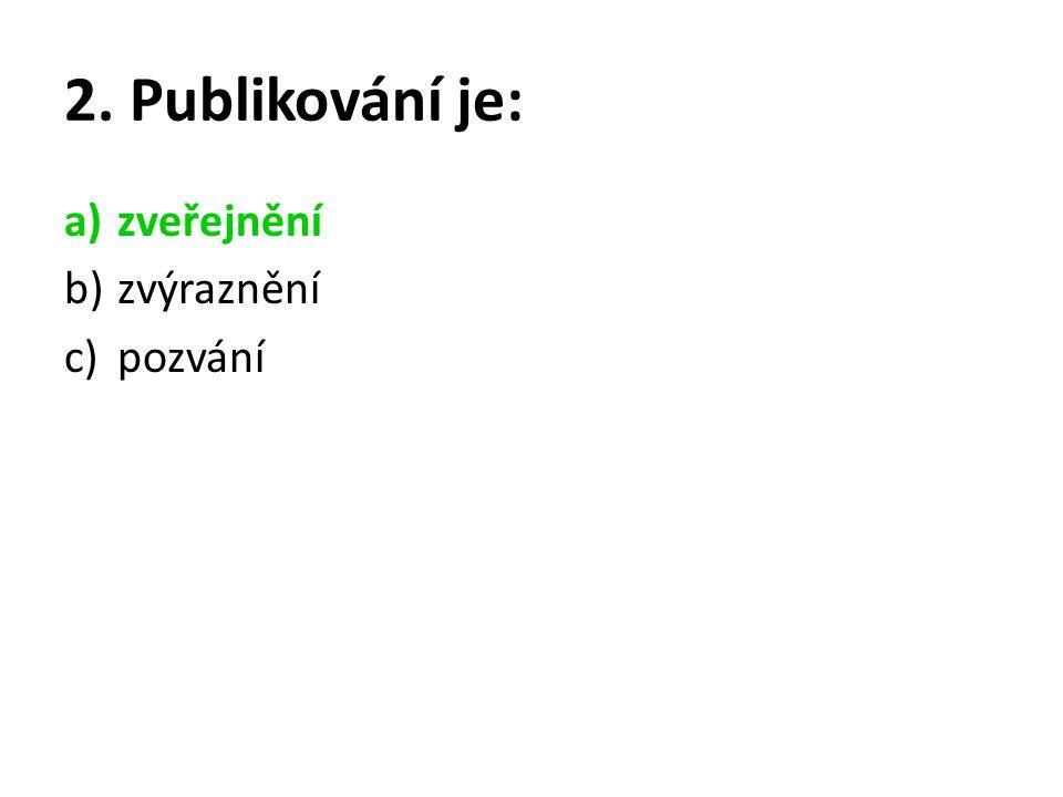 2. Publikování je: a)zveřejnění b)zvýraznění c)pozvání